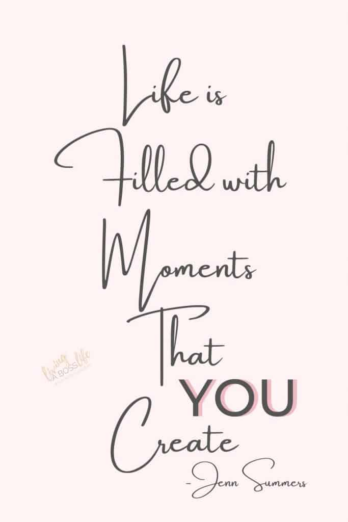 Life is filled with moments that YOU create. -Jenn Summers The choice is up to you you choose happiness, you choose success.7 Beautiful life quotes to inspire. #LifeQuotes #QuotesToLifeBy #InspirationalQuotes #LifeIsYourChoice