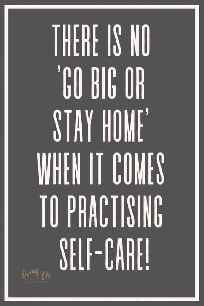There is no 'go big or stay home' when it comes to practising self-care! No matter how big or how small practice self-care everyday!
