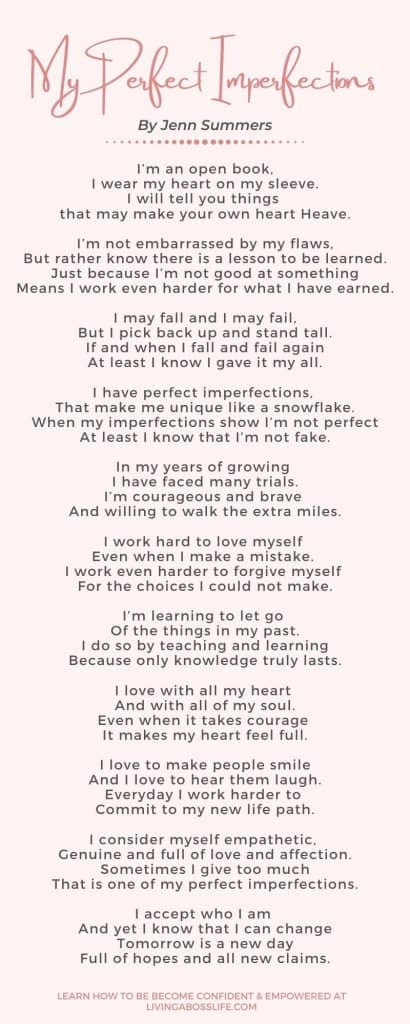 My perfect imperfections. Poem written by Jenn Summers from livingabosslife.com Finding confidence in ourselves comes from accepting every aspect of ourselves in its fullest. We must know that we need to love the parts of us we do not like and that we have the ability to change. Read more great information on how to empower yourself to find confidence, clarity and and discover yourself on the blog!