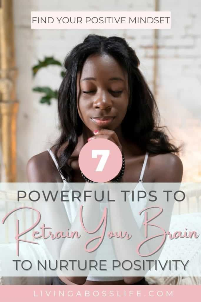 Nurture your positive mindset with these 7 powerful tips to retrain your brain. Find positivity and live the life you want starting now by changing the way you think!