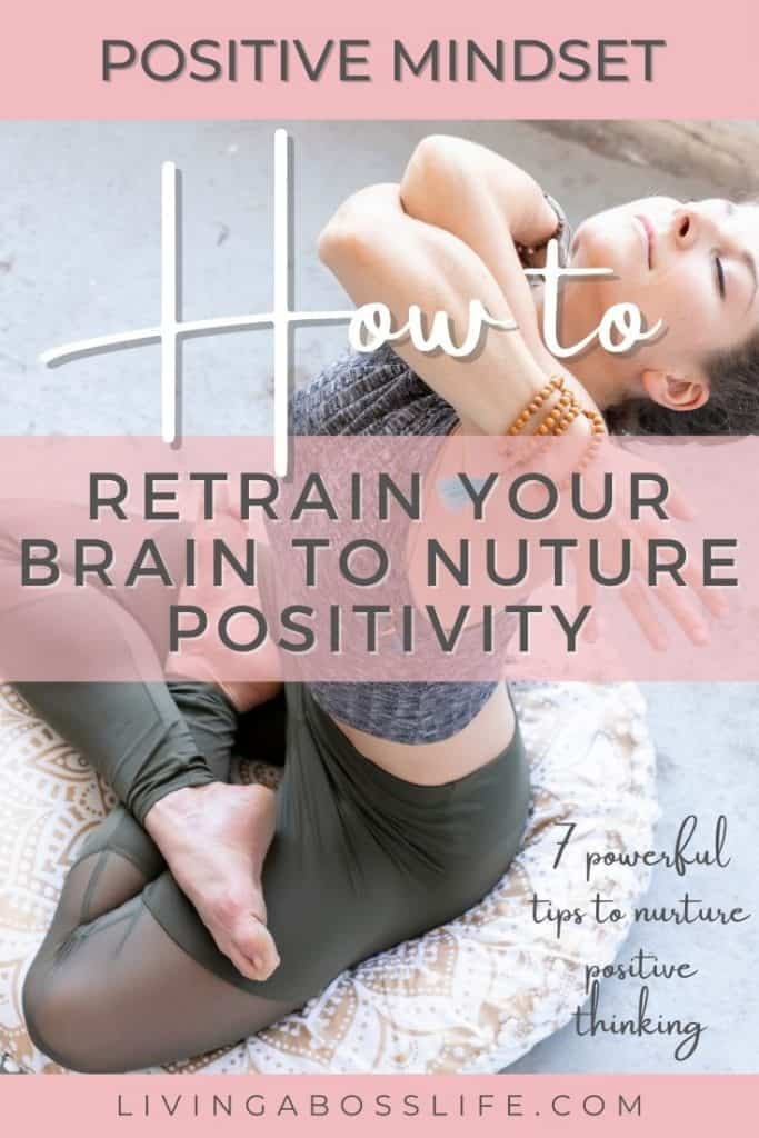 How to retrain your brain to nurture a positive mindset! 7 powerful tips to help you build a positive mindset. Make positivity a part of your everyday life with these life changing tips.