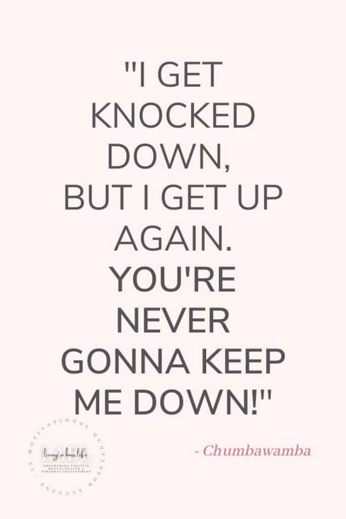 I get knocked down,but I get up again. You're never gonna keep me down! - Chumbawamba An epic song that is on our list of 20 top motivational quotes as well!#MotivationalQuotes #Success #Goals #DefineYourSuccess #MotivationalQuotesForWomen #MotivationalQuotesForWork #MotivationalQuotesToWorkout #LifeQuotes #PositiveQuotes #QuotesOnHappiness #QuotesOnStrength #QuotesOnEncouragement #QuotesOnSuccess #QuotesHardWork #QuotesToInspire #QuotesToMotivate #Achieve #Confidence #Motivate