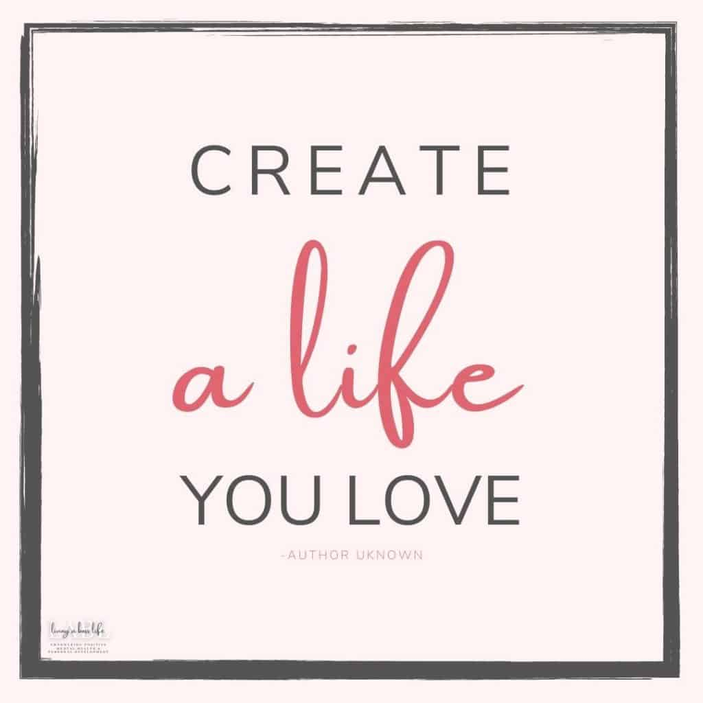 Create a life you love- Author Unknown You create your own happiness, be present in the here and now while focusing on hope and dreams.#MotivationalQuotes #Success #Goals #DefineYourSuccess #MotivationalQuotesForWomen #MotivationalQuotesForWork #MotivationalQuotesToWorkout #LifeQuotes #PositiveQuotes #QuotesOnHappiness #QuotesOnStrength #QuotesOnEncouragement #QuotesOnSuccess #QuotesHardWork #QuotesToInspire #QuotesToMotivate #Achieve #Confidence #Motivate