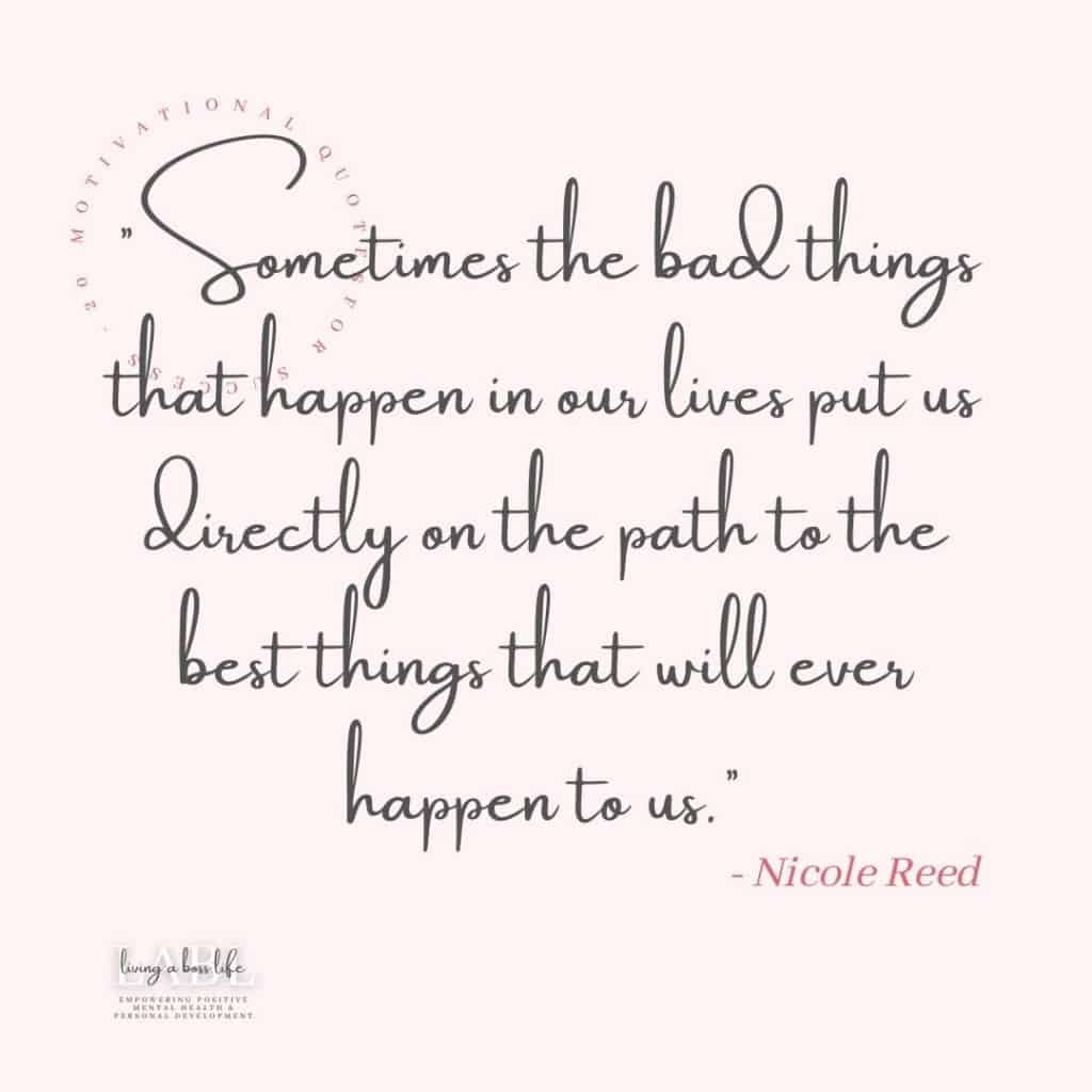 Sometimes the bad things that happen in our lives put us directly on the path to the best things that will ever happen to us. -Nicole Reed#MotivationalQuotes #Success #Goals #DefineYourSuccess #MotivationalQuotesForWomen #MotivationalQuotesForWork #MotivationalQuotesToWorkout #LifeQuotes #PositiveQuotes #QuotesOnHappiness #QuotesOnStrength #QuotesOnEncouragement #QuotesOnSuccess #QuotesHardWork #QuotesToInspire #QuotesToMotivate #Achieve #Confidence #Motivate