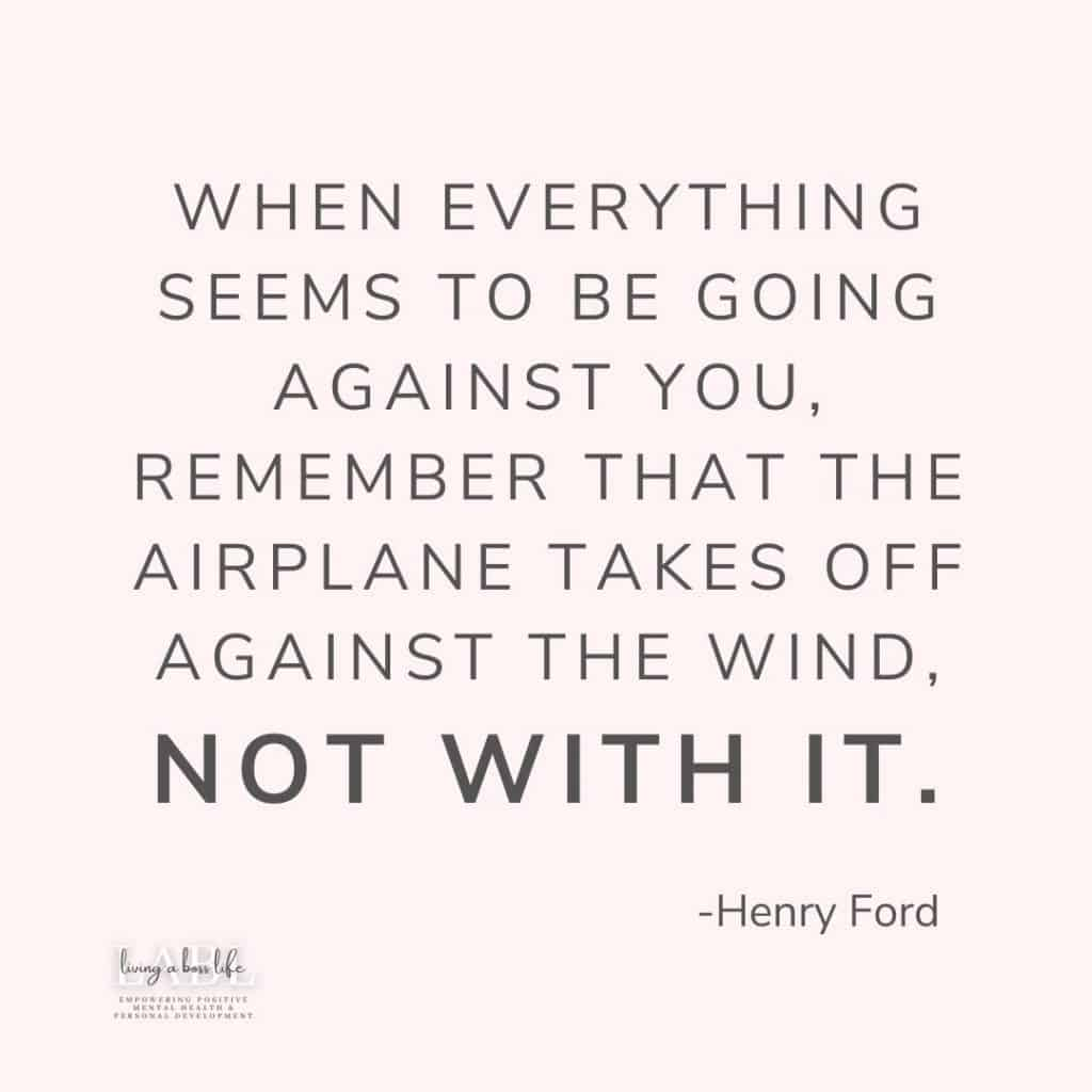 When everything seems to be going against you, remember that the airplane takes off against the wind,not with it. -Henry Ford. Find motivational opportunities by knowing that things that push you the hardest are the greatest opportunities for success!#MotivationalQuotes #Success #Goals #DefineYourSuccess #MotivationalQuotesForWomen #MotivationalQuotesForWork #MotivationalQuotesToWorkout #LifeQuotes #PositiveQuotes #QuotesOnHappiness #QuotesOnStrength #QuotesOnEncouragement #QuotesOnSuccess #QuotesHardWork #QuotesToInspire #QuotesToMotivate #Achieve #Confidence #Motivate