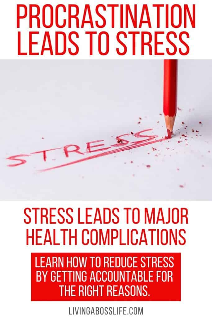 Accountability for the right reasons can help you to diminish procrastination which in turn can help cut stress out of your life. Stress can cause major health complications. To learn more about health complications related to stress so our post on livingabosslife.com