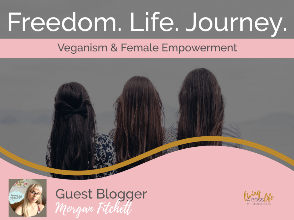 Freedom. Life. Journey. Guest blogger Morgan Fitchett from The Veg Query is a vegan life and wellness coach. Today she shares her views on veganism and female empowerment.