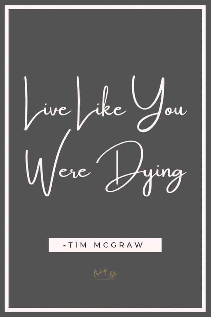 Live like you were dying -Tim McGraw This beautiful life quote reminds us not to take life for granted. How would you live differently if you lived like today was your last. 7 Beautiful life quotes to inspire. #LifeQuotes #QuotesToLifeBy #InspirationalQuotes