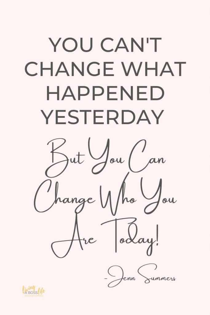 You can't change wha happened yesterday, but you can change who you are today -Jenn summers QuoteStop Worrying About These 4 Things to start living the life you want in the moment now! #Quotes #InspirationalQuotes #PositivityQuotes #QuotesToLiveBy #StopWorrying #BePresent
