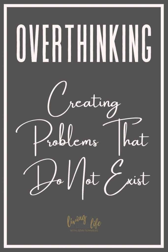 Overthinking: Creating problems that do not exist. When we overthink we create illusions in our mind that we start to believe. We do not know what other people think so stop overthinking it.