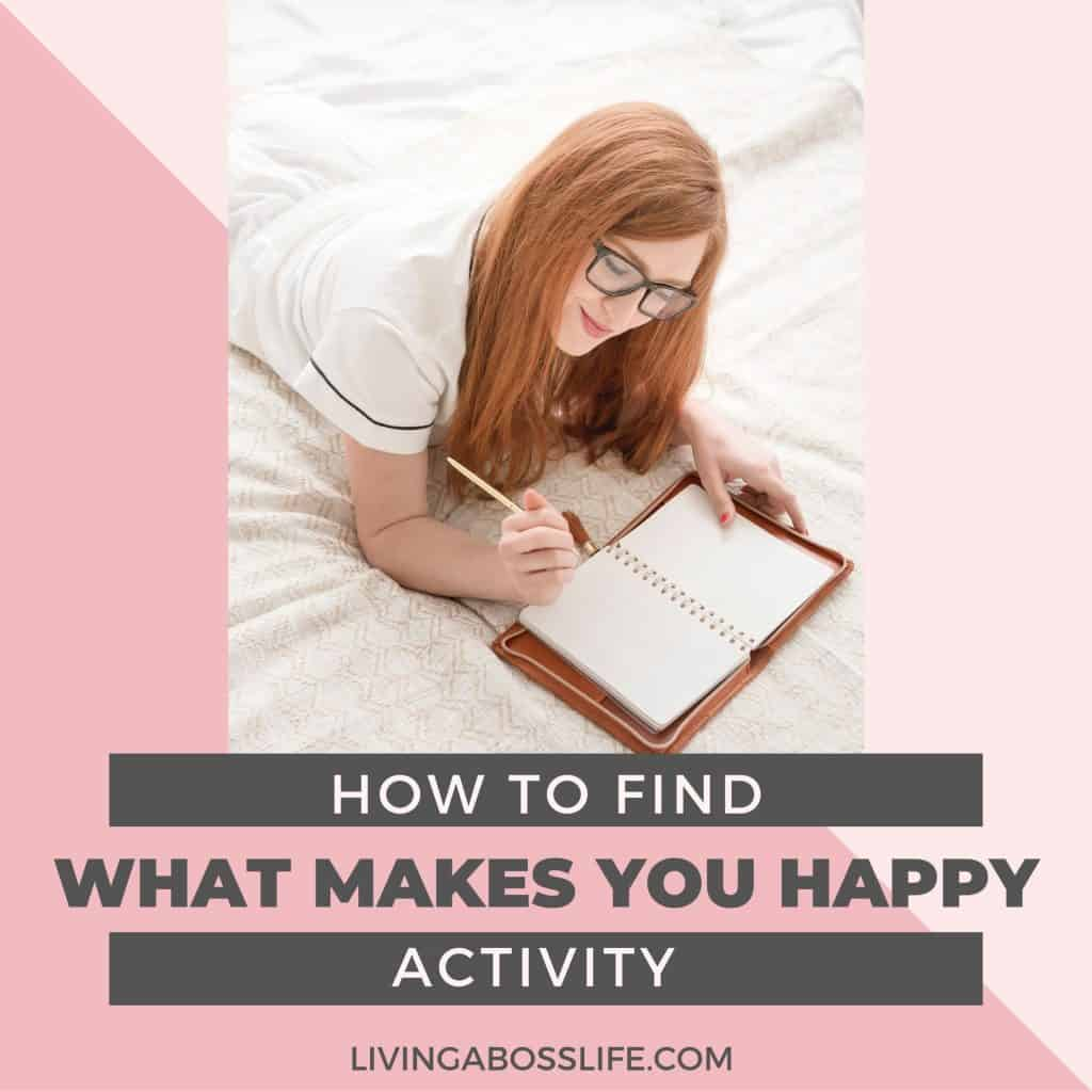 This simple activity will help you find what makes you happy. Once you find one idea allow them to keep flowing. Remember no idea is too small and this is the gateway to opening your mind to happiness.