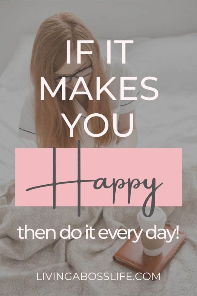 If it makes you happy... then do it every day! You owe it to yourself to be happy starting today! Learn how to embrace happiness in your life starting today.